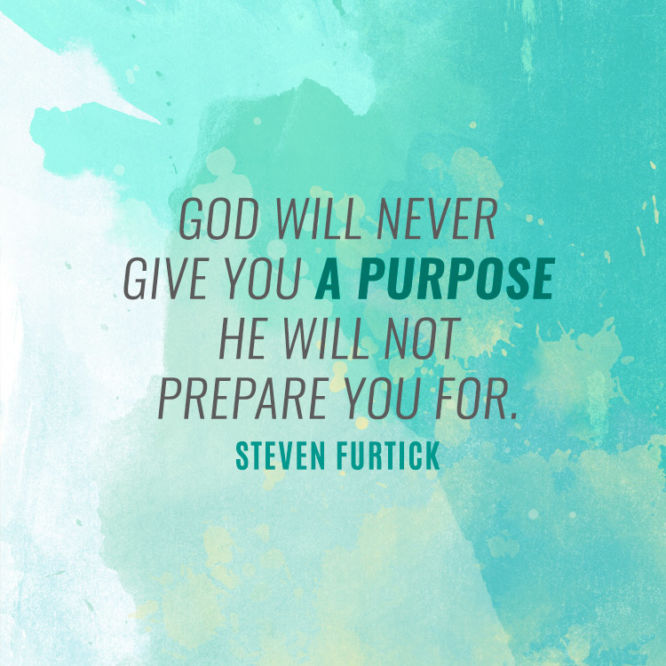God will never give you a purpose He will not prepare you for.