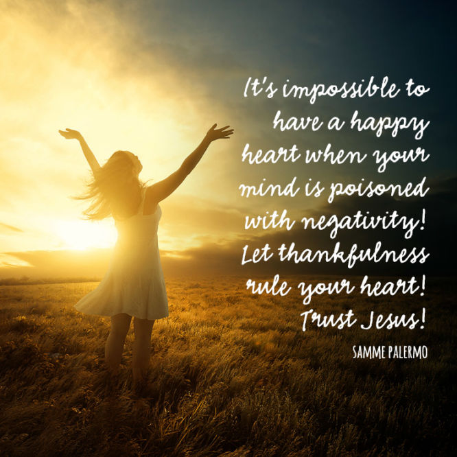 It's impossible to have a happy heart when your mind is poisoned with negativity...