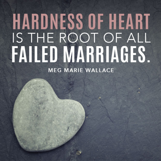 Hardness of heart is the root of all failed marriages.