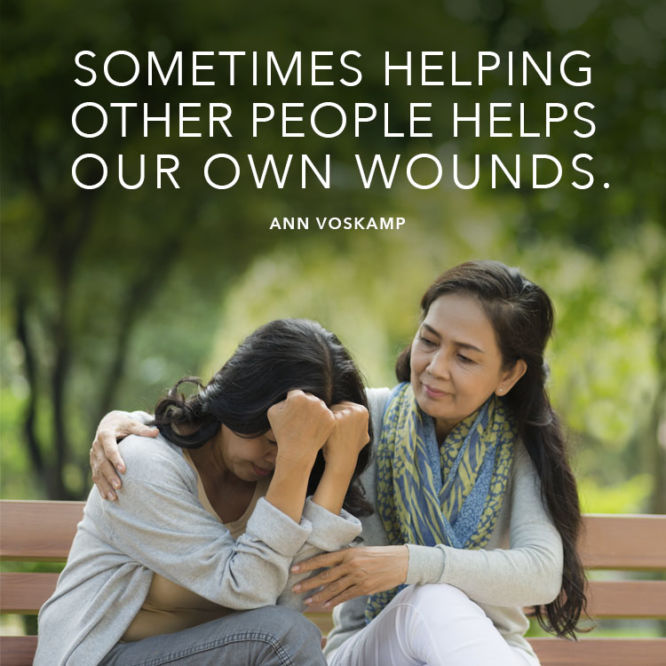 Sometimes helping other people helps our own wounds.