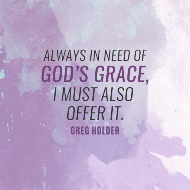 Always in need of God's grace, I must also offer it.
