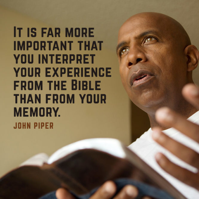 It is far more important that you interpret your experience from the Bible...