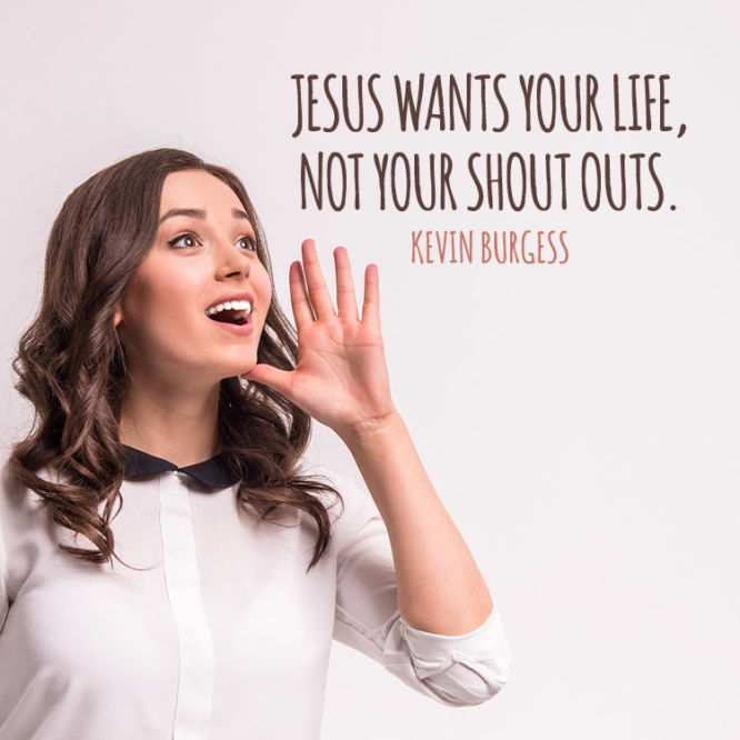 Jesus wants your life, not your shout outs.