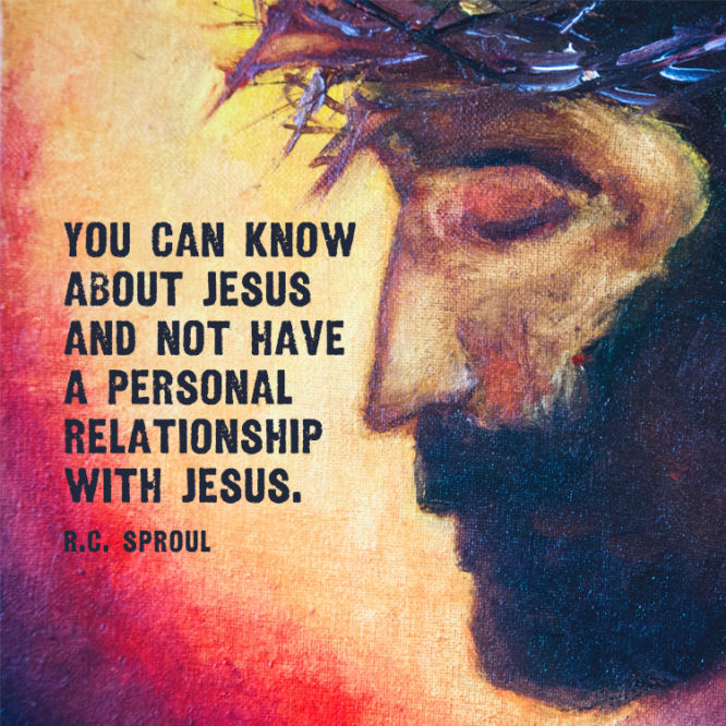 You can know about Jesus and not have a personal relationship with Jesus.