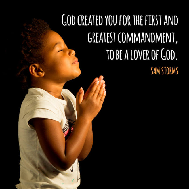 God created you for the first and greatest commandment...