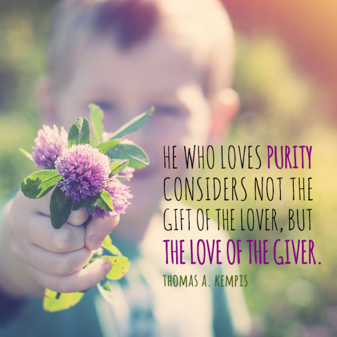 He who loves purity considers not the gift of the...