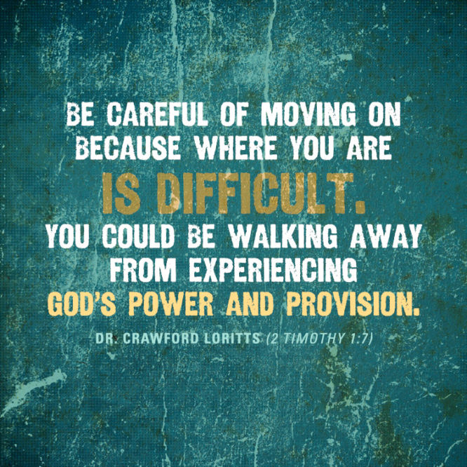 Be careful of moving on because where you are is difficult. You could be walking away...