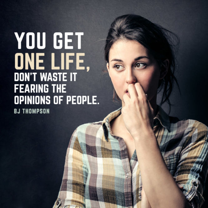 You get one life, don't waste it fearing the opinions of people.