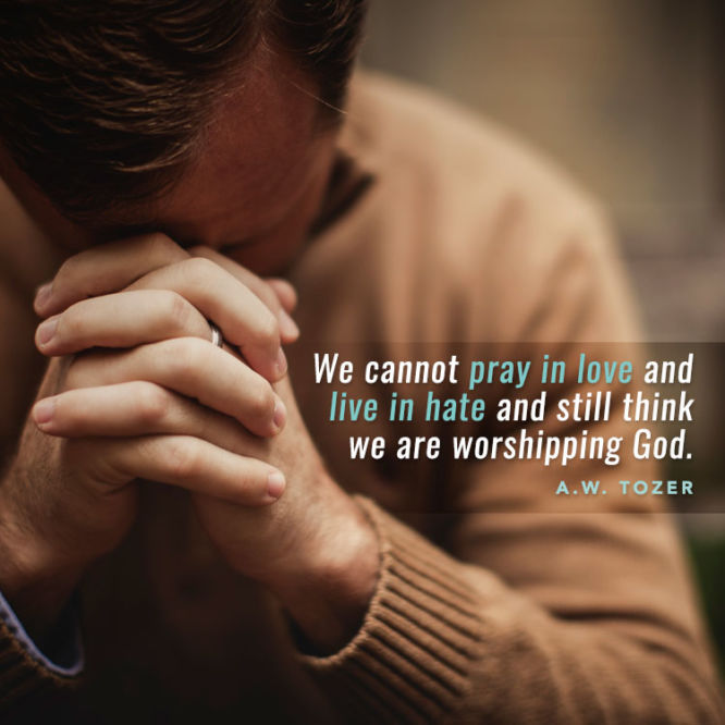 We cannot pray in love and live in hate and still think we are worshipping God.