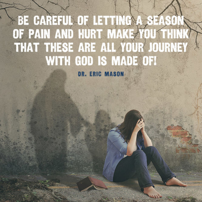 Be careful of letting a season of pain and hurt make you think that...