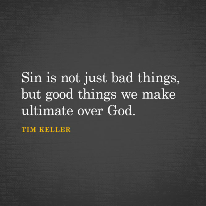 Sin is not just bad things, but good things we make ultimate over God.