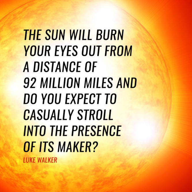 The sun will burn your eyes out from a distance of 92 millions miles...