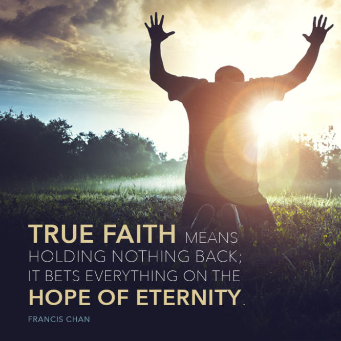 True faith means holding nothing back; it bets everything on the hope of eternity.