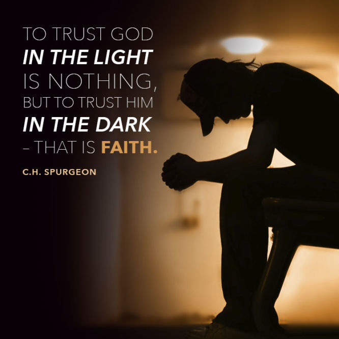 To trust God in the light is nothing, but to trust Him in the dark - that is faith.