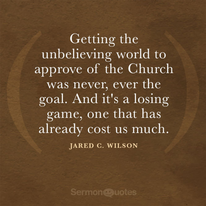 Getting the unbelieving world to approve of the Church was never...