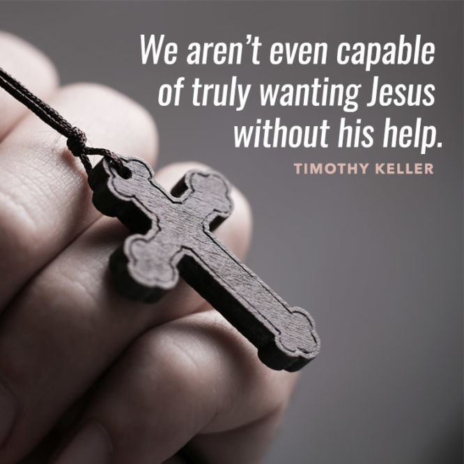We aren't even capable of truly wanting Jesus without His help.
