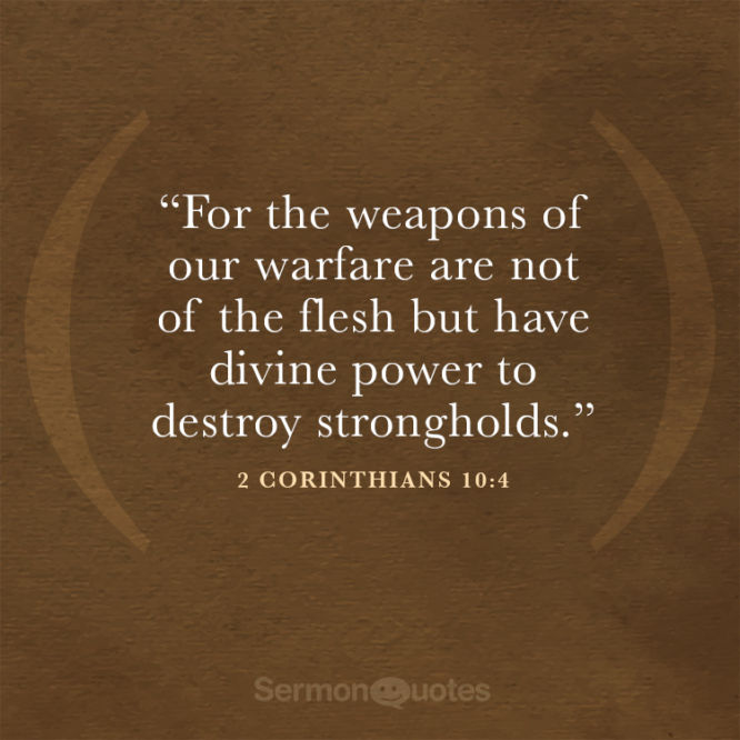 For the weapons of our warfare are not of the flesh...