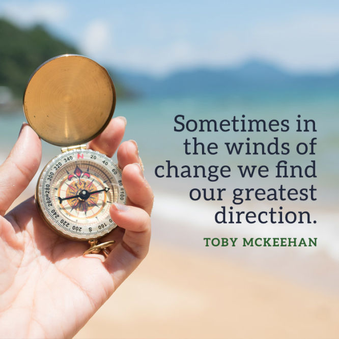 Sometimes in the winds of change we find our greatest direction.
