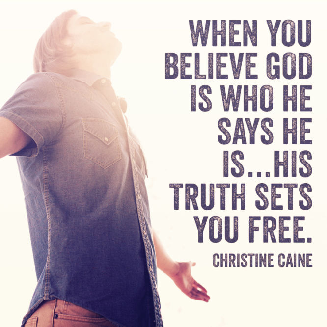 When you believe God is who He says He is...His truth sets you free.