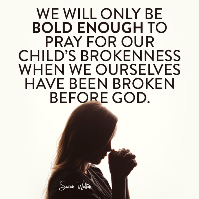 We will only be bold enough to pray for our child's brokenness when we...