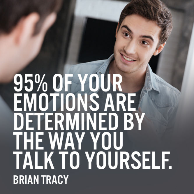 95% of your emotions are determined by the way you talk to yourself.