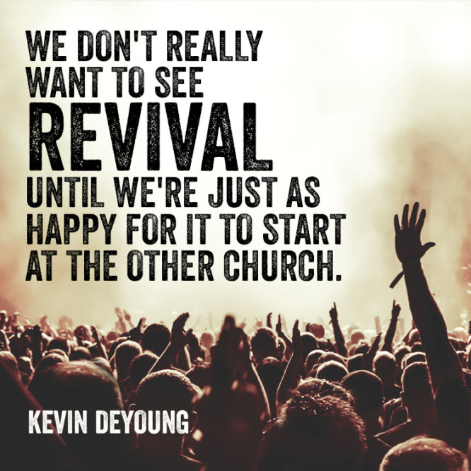 We don't really want to see revival until we're just as happy for it to start at the other church.