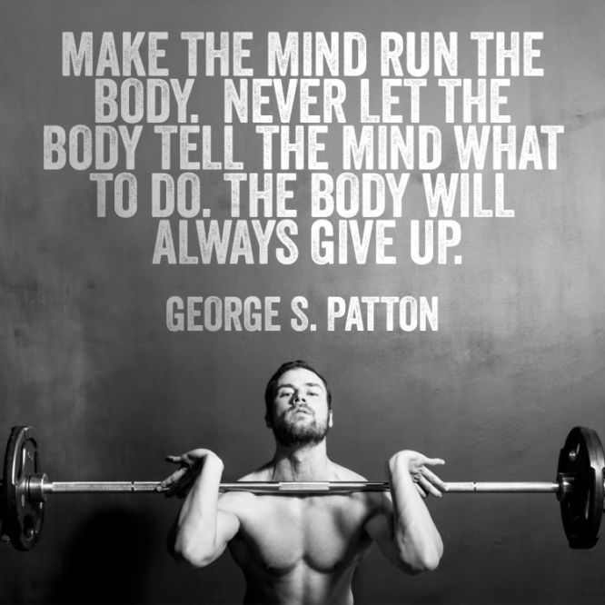 Make the mind run the body. Never let the body tell the mind what to do. The body will always give up.