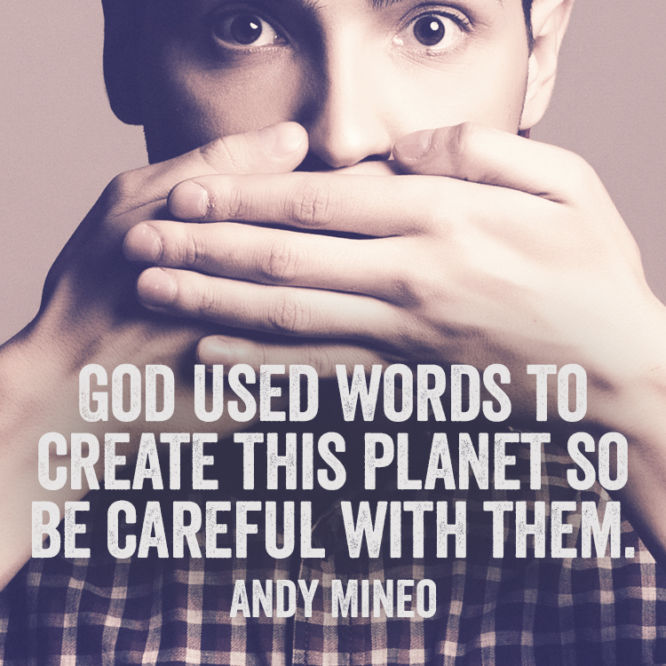 God used words to create this planet so be careful with them.